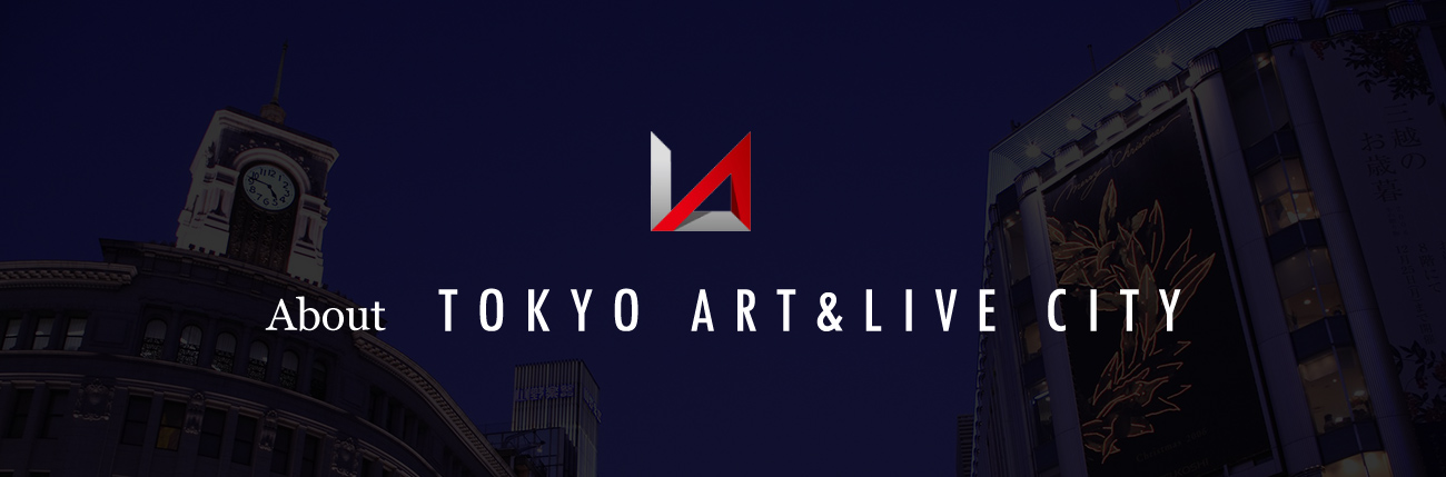 about TOKYO ART & LIVE CITY